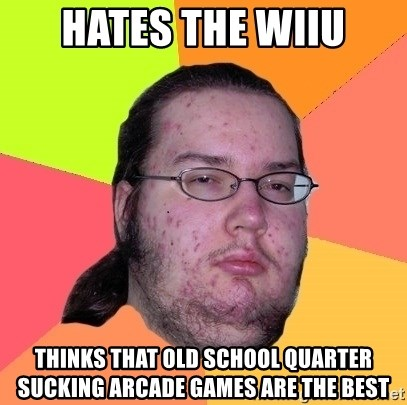 Butthurt Dweller - Hates the Wiiu Thinks that old school quarter sucking arcade games are the best