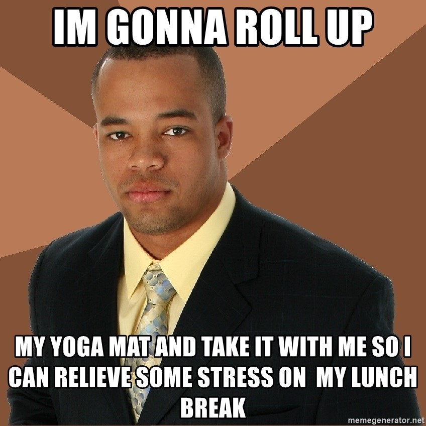 Successful Black Man - IM GONNA ROLL UP MY YOGA MAT AND TAKE IT WITH ME SO I CAN RELIEVE SOME STRESS ON  MY LUNCH BREAK