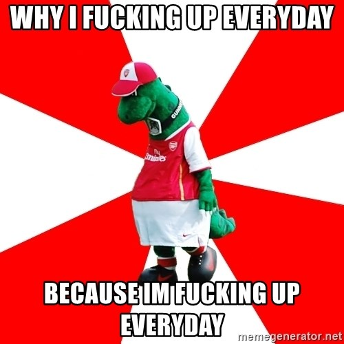Arsenal Dinosaur - why i fucking up everyday because im fucking up everyday