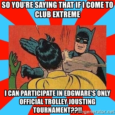 Batman Bitchslap - so you're saying that if i come to club extreme i can participate in edgware's only official trolley jousting tournament??!!