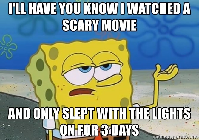 I'll have you know Spongebob - I'll have you know I watched a scary movie and only slept with the lights on for 3 days