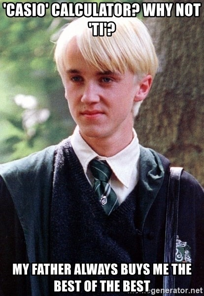 Draco Malfoy - 'Casio' calculator? whY NOT 'ti'? mY FATHER ALWAYS BUYS ME THE BEST OF THE BEST
