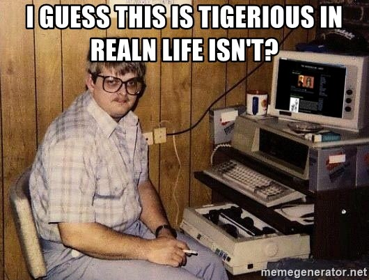 Nerd - I guess this is tigerious in realn life isn't?