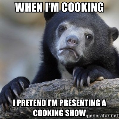 Confession Bear - when i'm cooking i pretend i'm presenting a cooking show
