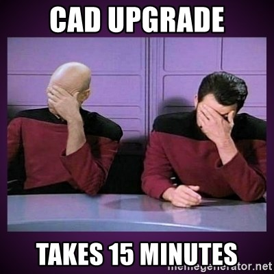 Double Facepalm - CAD Upgrade Takes 15 Minutes