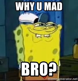 Spongebob Thread - why u mad bro?