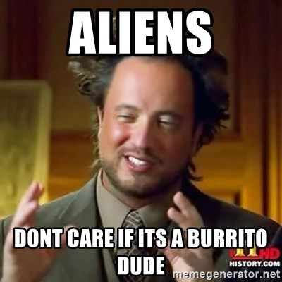 ancient alien guy - aliens dont care if its a burrito dude