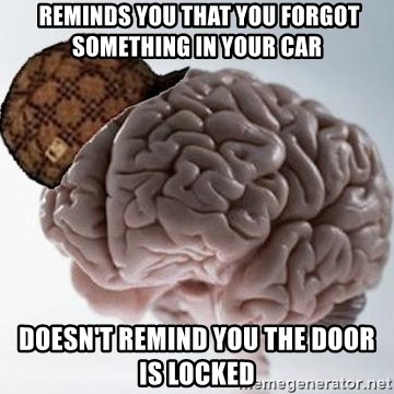 Scumbag Brain -  Reminds you that you forgot something in your car Doesn't ReminD you the dooR is locked