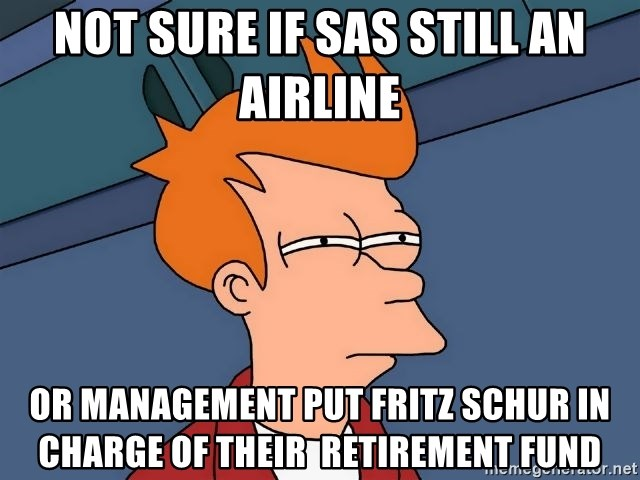 Futurama Fry - Not sure if SAS still an airline Or management put Fritz Schur in charge of their  retirement fund