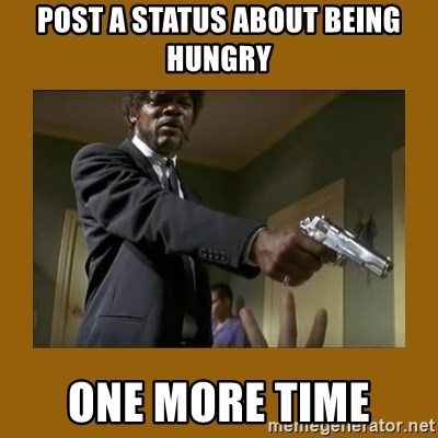 say what one more time - Post a status about being hungry One more time