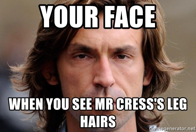 pirlosincero - your face when you see mr cress's leg hairs