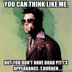 Tyler Durden 2 - you can think like me, but you don't have brad pitt's appearance. T.Durden