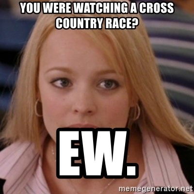 mean girls - You were watching a Cross country race? ew.