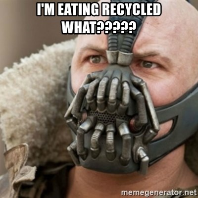 Bane - i'm eating recycled WHAT?????