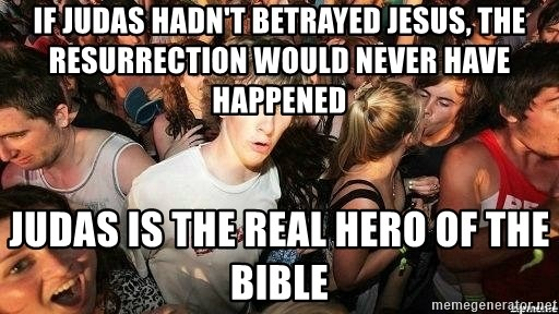 -Sudden Clarity Clarence - If Judas hadn't betrayed Jesus, the resurrection would never have happened Judas is the real hero of the bible