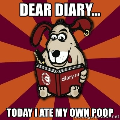 Typical-Diary-Dog - dear diary... today I ate my own poop