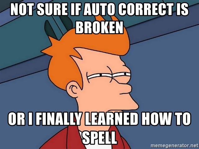 Futurama Fry - not sure if auto correct is broken  Or i finally learned how to spell
