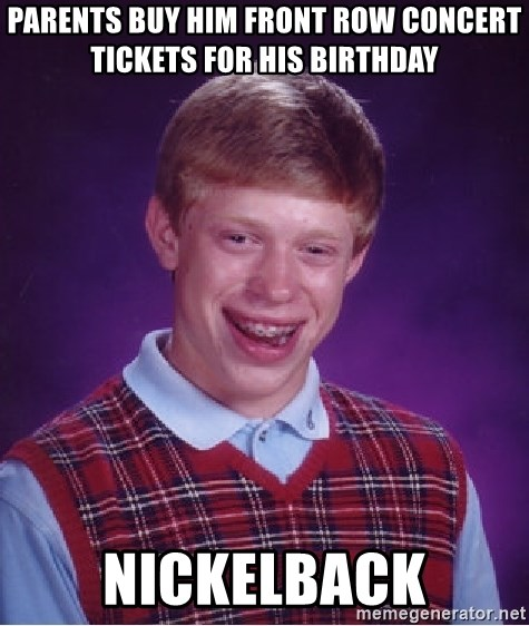 Bad Luck Brian - Parents buy him front row concert tickets for his birthday Nickelback