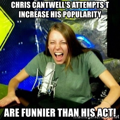 Unfunny/Uninformed Podcast Girl - Chris Cantwell's attempts t increase his popularity are funnier than his act!