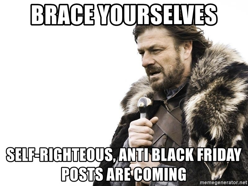 Winter is Coming - Brace yourselves Self-righteous, anti black friday posts are coming