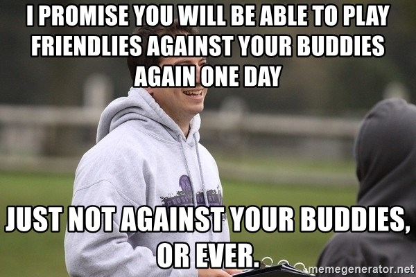 Empty Promises Coach - I promise you will be able to play friendlies against your buddies again one day Just not against your buddies, or ever.