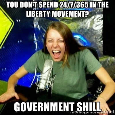 Unfunny/Uninformed Podcast Girl - you don't spend 24/7/365 in the liberty movement? government shill