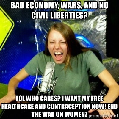Unfunny/Uninformed Podcast Girl - BAD ECONOMY, WARS, AND NO CIVIL LIBERTIES? LOL WHO CARES? I WANT MY FREE HEALTHCARE AND CONTRACEPTION NOW! END THE WAR ON WOMENZ