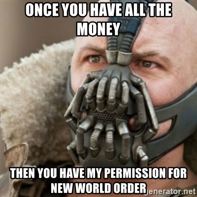 Bane - once you have all the money then you have my permission for new world order