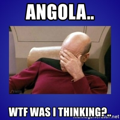 Picard facepalm  - Angola.. WTF was I thinking?..