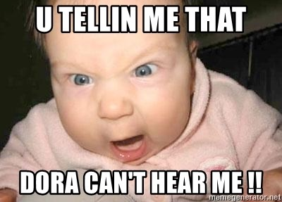 Angry baby - U TELLIN ME THAT DORA CAN'T HEAR ME !!