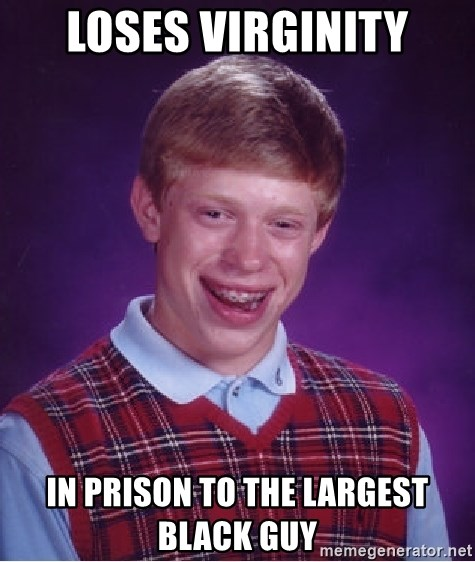 Bad Luck Brian - Loses virginity In prison to the largest black guy