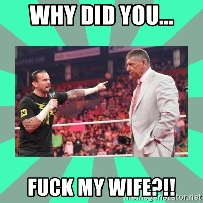CM Punk Apologize! - why did you... fuck my wife?!!