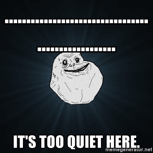 Forever Alone - ................................................... It's too quiet here.