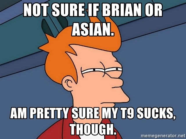 Futurama Fry - not sure if brian or asian. am pretty sure my t9 sucks, though.