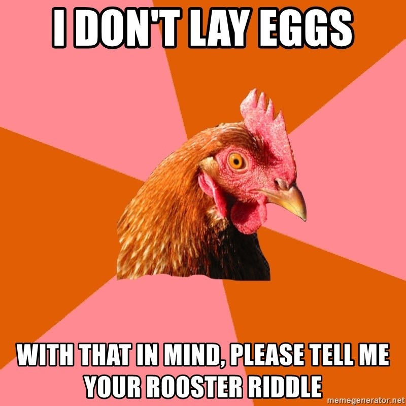 Anti Joke Chicken - i don't lay eggs with that in mind, please tell me your rooster riddle