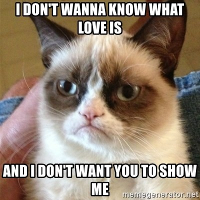 Grumpy Cat  - i don't wanna know what love is and i don't want you to show me