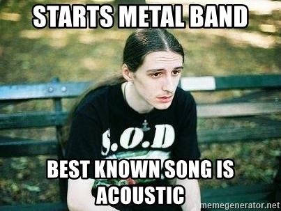 depressed metalhead - starts metal band best known song is acoustic