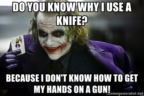 joker - do you know why i use a knife? because I don't know how to get my hands on a gun!