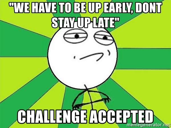 "Challenge Accepted 2 - ""We have to be up early, dont stay up late"" challenge accepted"