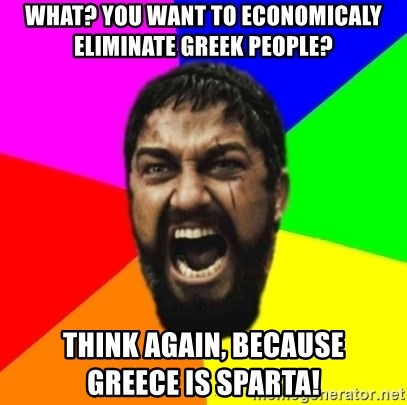 sparta - what? you want to economicaly eliminate greek people? think again, because      greece is sparta!