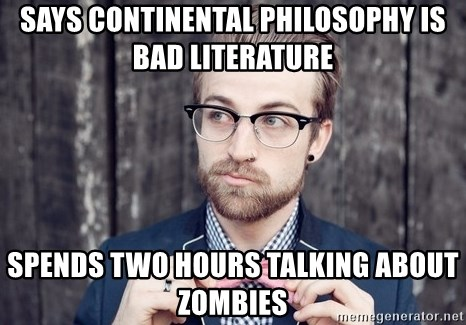 Scumbag Analytic Philosopher - says continental philosophy is bad literature spends two hours talking about zombies