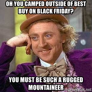 Willy Wonka - Oh you camped outside of best buy on black Friday?  You must be such a rugged mountaineer