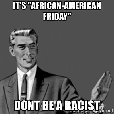 """Correction Guy - it's """"african-american friday"""" dont be a racist"""