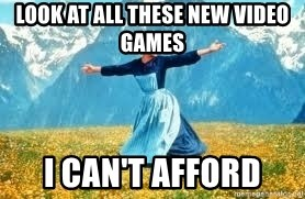 Look at all these - LOOK AT ALL THESE NEW VIDEO GAMES  I CAN'T AFFORD