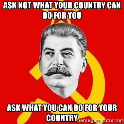Stalin Says - Ask not what your country can do for you ASK WHAT YOU CAN DO FOR YOUR COUNTRY