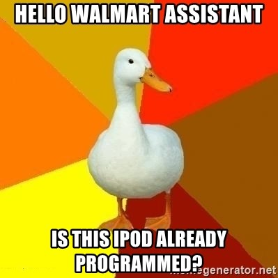 Technologically Impaired Duck - hello walmart assistant is this ipod already programmed?