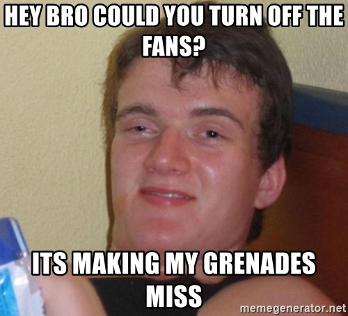 high/drunk guy - hey bro could you turn off the fans? its making my grenades miss