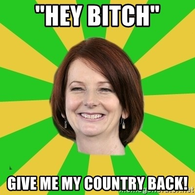 "Julia Gillard - ""hey bitch"" give me my country back!"