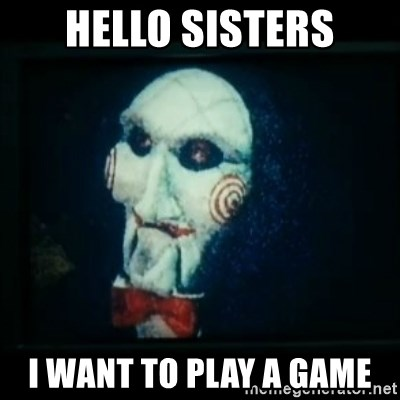 SAW - I wanna play a game - hello sisters i want to play a game