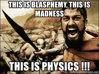 This Is Sparta Meme - this is blasphemy, this is madness this is physics !!!